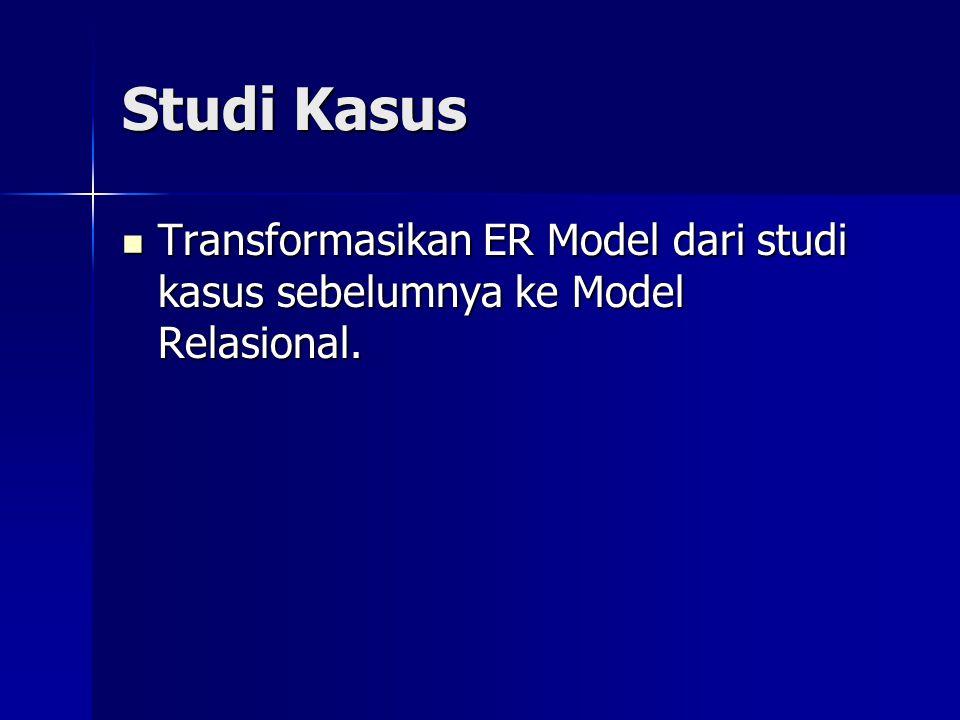 Studi Kasus Transformasikan ER Model dari studi kasus sebelumnya ke Model Relasional. Transformasikan ER Model dari studi kasus sebelumnya ke Model Re