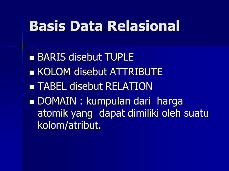 Basis Data Relasional BARIS disebut TUPLE BARIS disebut TUPLE KOLOM disebut ATTRIBUTE KOLOM disebut ATTRIBUTE TABEL disebut RELATION TABEL disebut RELATION DOMAIN : kumpulan dari harga atomik yang dapat dimiliki oleh suatu kolom/atribut.