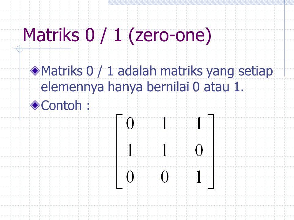 Matriks 0 / 1 (zero-one) Matriks 0 / 1 adalah matriks yang setiap elemennya hanya bernilai 0 atau 1. Contoh :