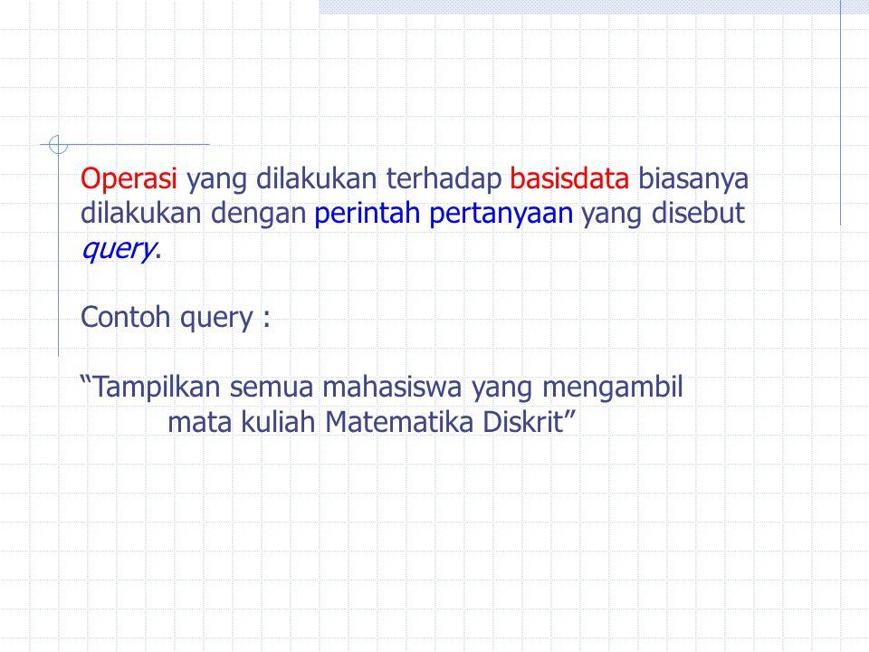 """Operasi yang dilakukan terhadap basisdata biasanya dilakukan dengan perintah pertanyaan yang disebut query. Contoh query : """"Tampilkan semua mahasiswa"""