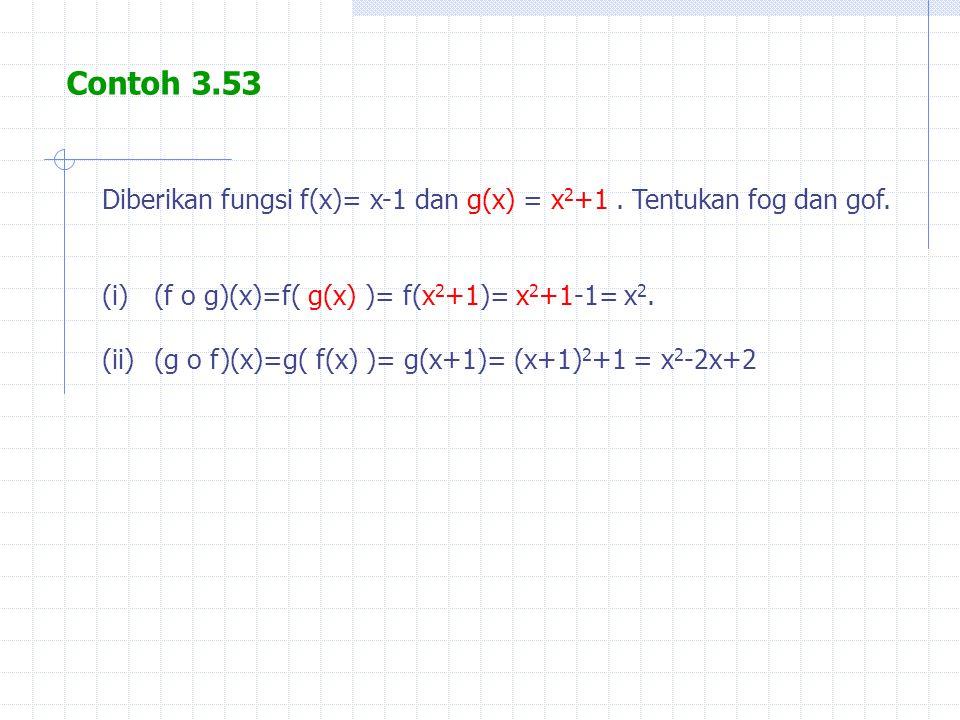 Contoh 3.53 Diberikan fungsi f(x)= x-1 dan g(x) = x 2 +1. Tentukan fog dan gof. (i)(f o g)(x)=f( g(x) )= f(x 2 +1)= x 2 +1-1= x 2. (ii)(g o f)(x)=g( f