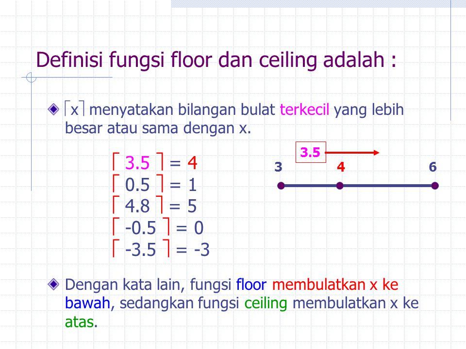 Definisi fungsi floor dan ceiling adalah :  x  menyatakan bilangan bulat terkecil yang lebih besar atau sama dengan x. Dengan kata lain, fungsi floo