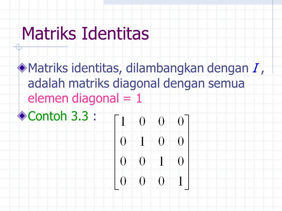 Matriks Identitas Matriks identitas, dilambangkan dengan I, adalah matriks diagonal dengan semua elemen diagonal = 1 Contoh 3.3 :