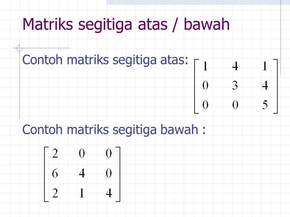 Matriks segitiga atas / bawah Contoh matriks segitiga atas: Contoh matriks segitiga bawah :