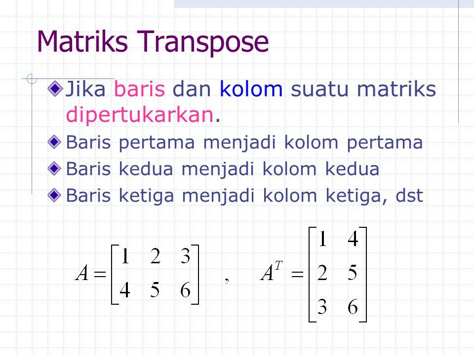 Matriks Transpose Jika baris dan kolom suatu matriks dipertukarkan. Baris pertama menjadi kolom pertama Baris kedua menjadi kolom kedua Baris ketiga m