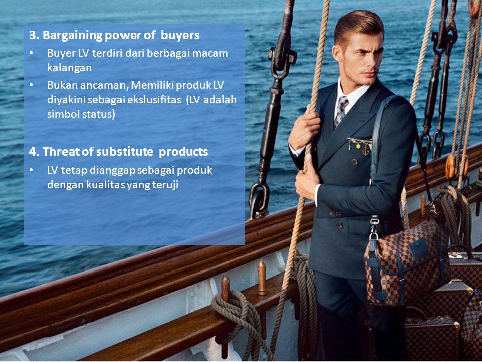 3. Bargaining power of buyers Buyer LV terdiri dari berbagai macam kalangan Bukan ancaman, Memiliki produk LV diyakini sebagai ekslusifitas (LV adalah