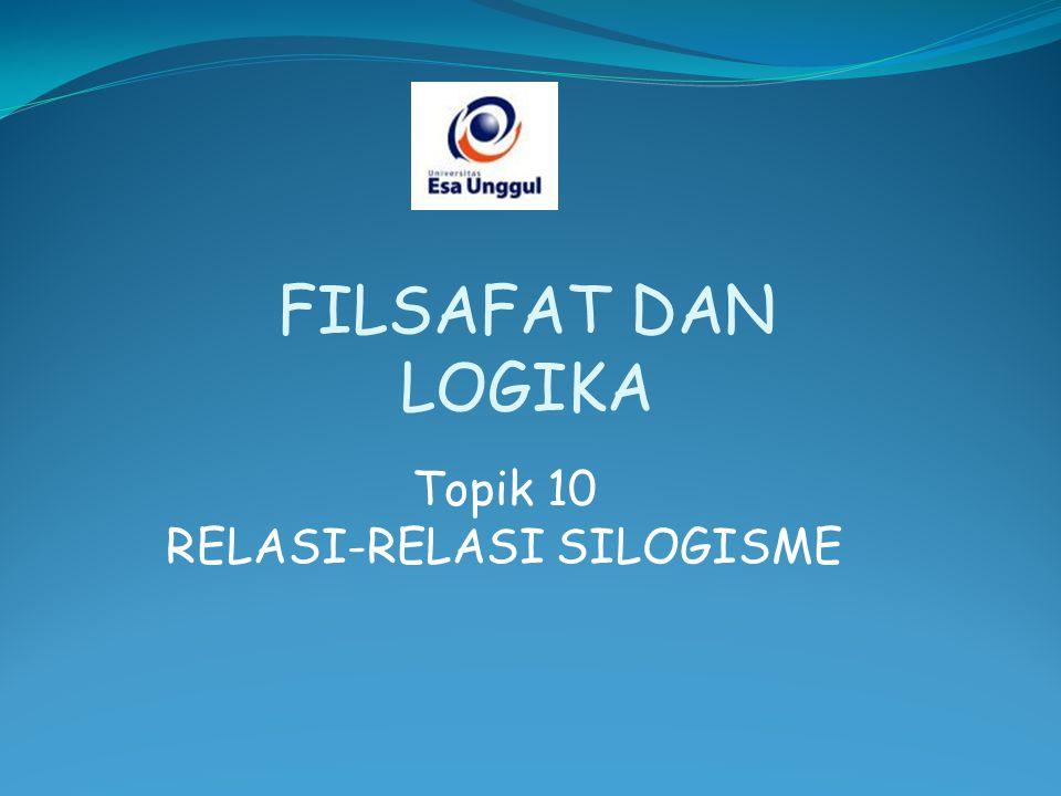 Topik 10 RELASI-RELASI SILOGISME FILSAFAT DAN LOGIKA