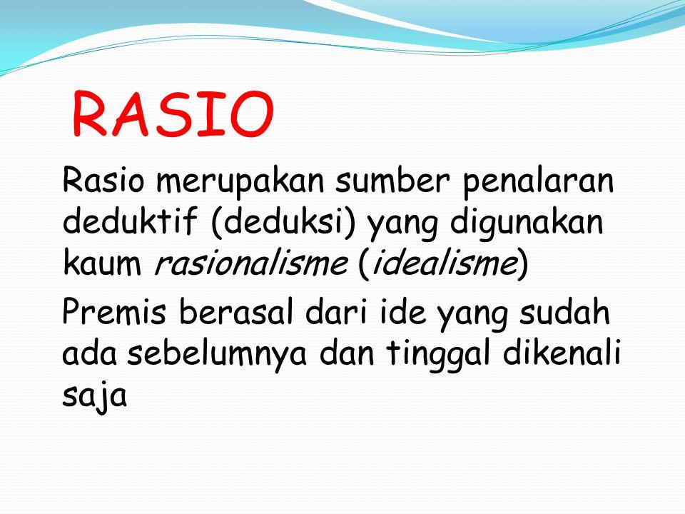 RASIO Rasio merupakan sumber penalaran deduktif (deduksi) yang digunakan kaum rasionalisme (idealisme) Premis berasal dari ide yang sudah ada sebelumn