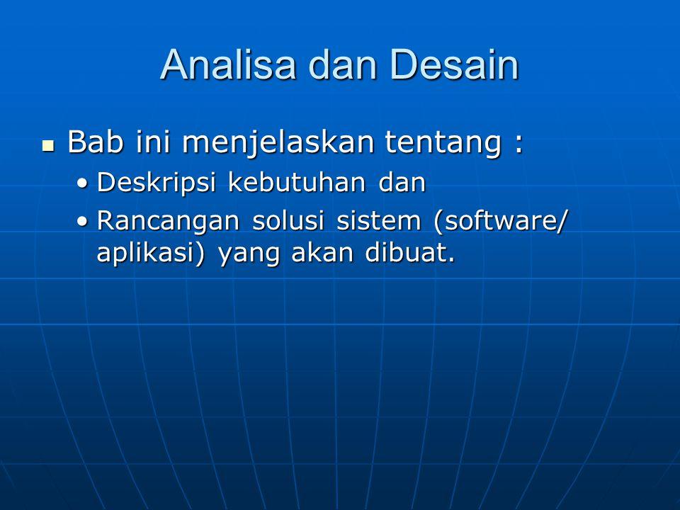 Analisa dan Desain Bab ini menjelaskan tentang : Bab ini menjelaskan tentang : Deskripsi kebutuhan danDeskripsi kebutuhan dan Rancangan solusi sistem (software/ aplikasi) yang akan dibuat.Rancangan solusi sistem (software/ aplikasi) yang akan dibuat.