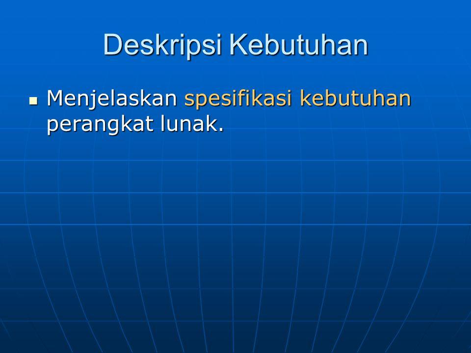 Deskripsi Kebutuhan Menjelaskan spesifikasi kebutuhan perangkat lunak. Menjelaskan spesifikasi kebutuhan perangkat lunak.