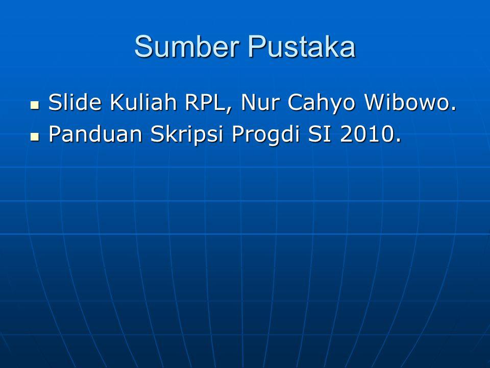 Sumber Pustaka Slide Kuliah RPL, Nur Cahyo Wibowo. Slide Kuliah RPL, Nur Cahyo Wibowo. Panduan Skripsi Progdi SI 2010. Panduan Skripsi Progdi SI 2010.