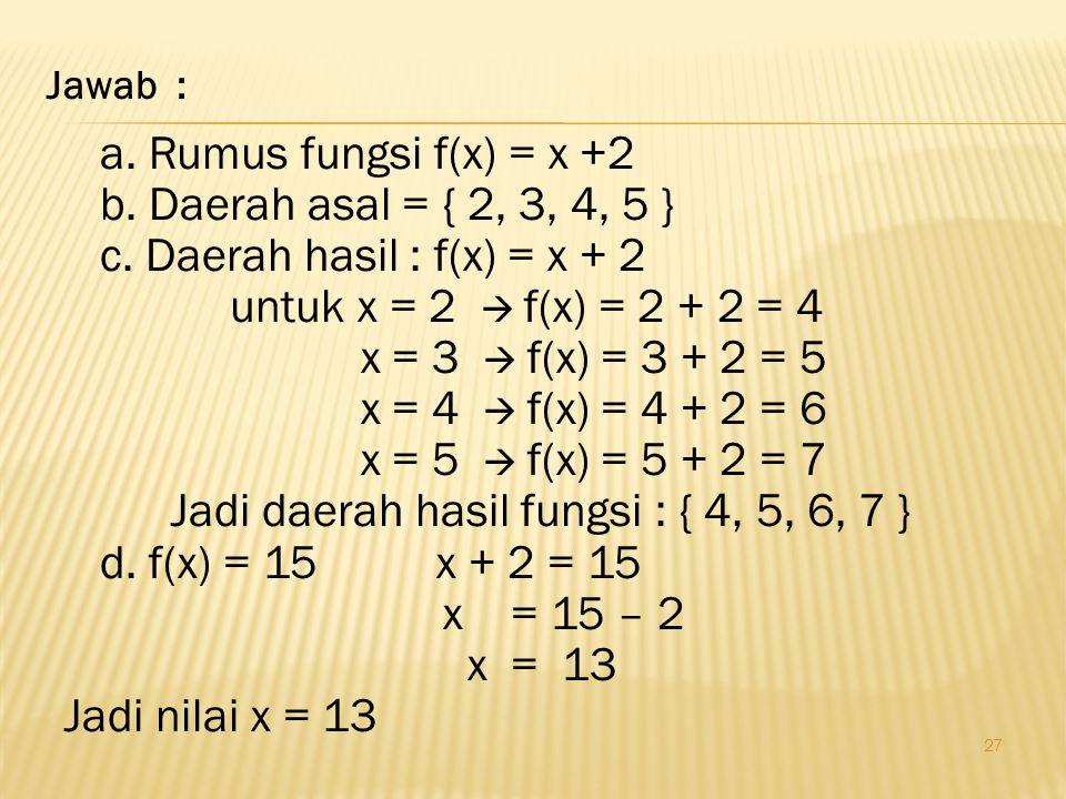 27 a.Rumus fungsi f(x) = x +2 b. Daerah asal = { 2, 3, 4, 5 } c.