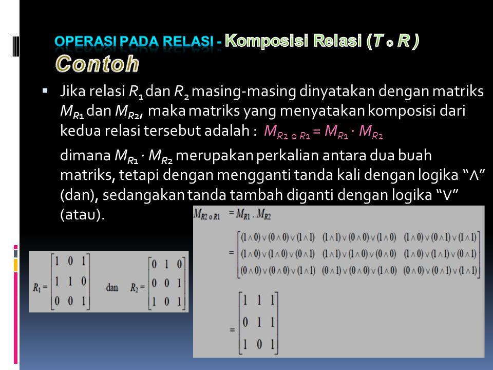  Jika relasi R 1 dan R 2 masing-masing dinyatakan dengan matriks M R1 dan M R2, maka matriks yang menyatakan komposisi dari kedua relasi tersebut adalah : M R2 ο R1 = M R1 ⋅ M R2 dimana M R1 ⋅ M R2 merupakan perkalian antara dua buah matriks, tetapi dengan mengganti tanda kali dengan logika ∧ (dan), sedangakan tanda tambah diganti dengan logika ∨ (atau).