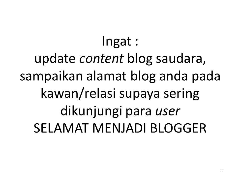 Ingat : update content blog saudara, sampaikan alamat blog anda pada kawan/relasi supaya sering dikunjungi para user SELAMAT MENJADI BLOGGER 11