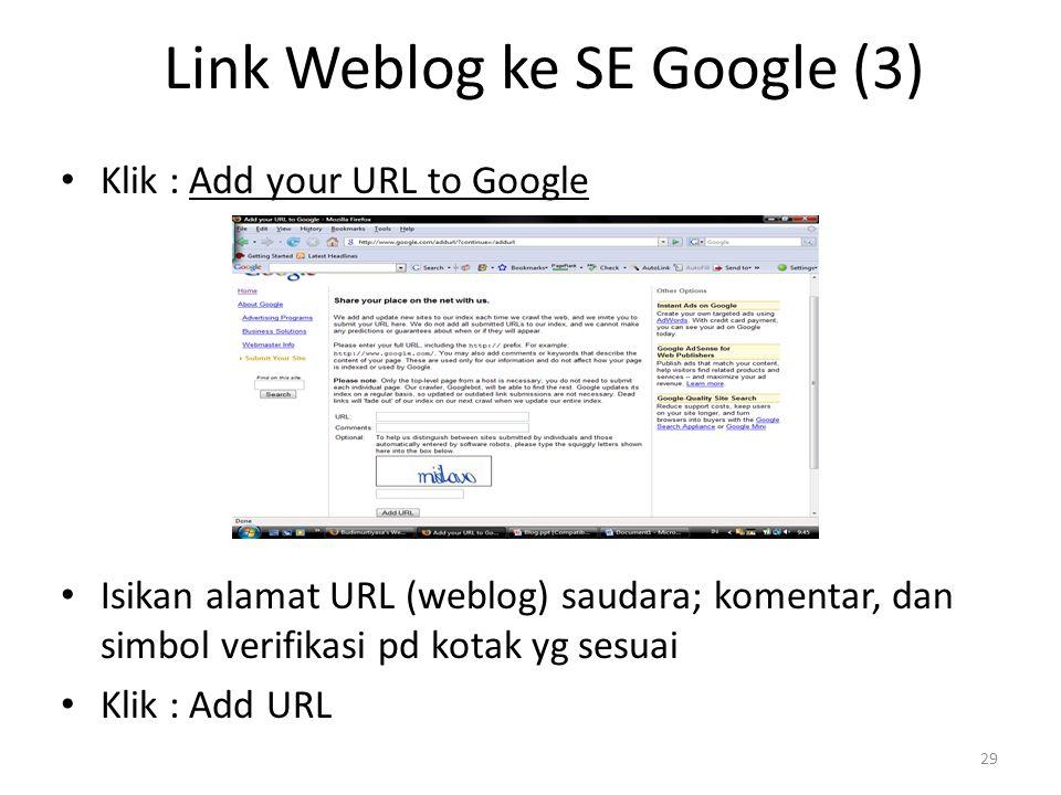 Link Weblog ke SE Google (3) Klik : Add your URL to Google Isikan alamat URL (weblog) saudara; komentar, dan simbol verifikasi pd kotak yg sesuai Klik : Add URL 29