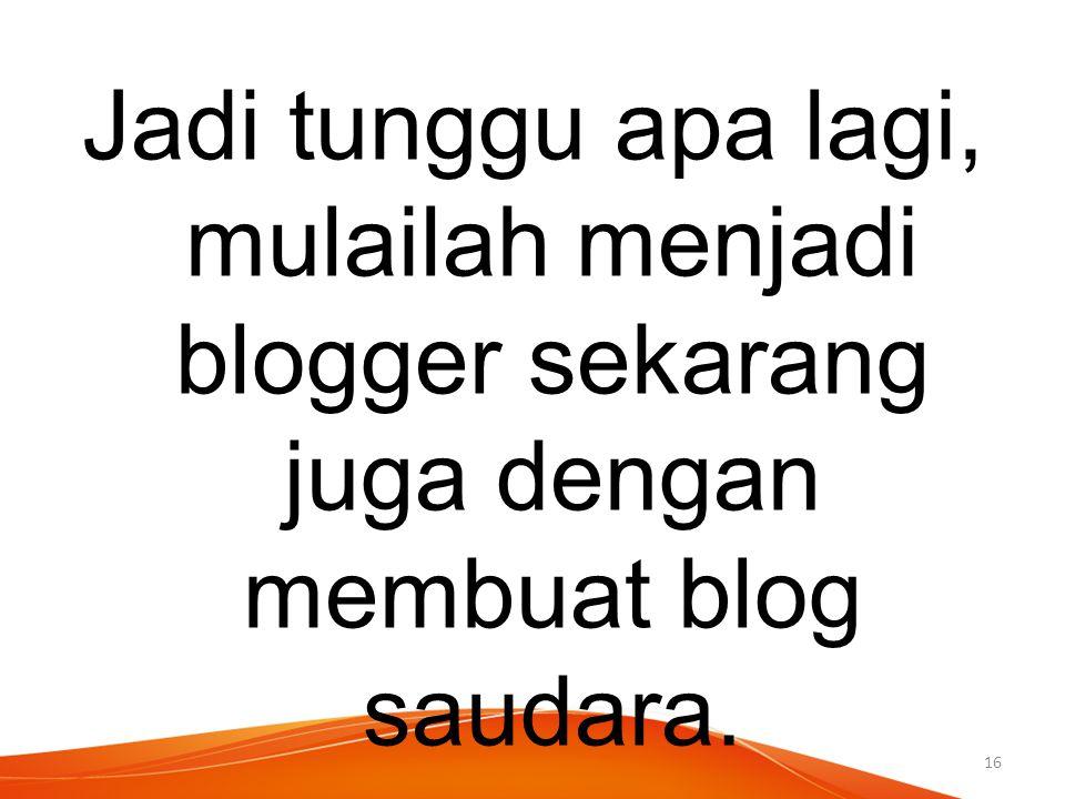 Jadi tunggu apa lagi, mulailah menjadi blogger sekarang juga dengan membuat blog saudara. 16