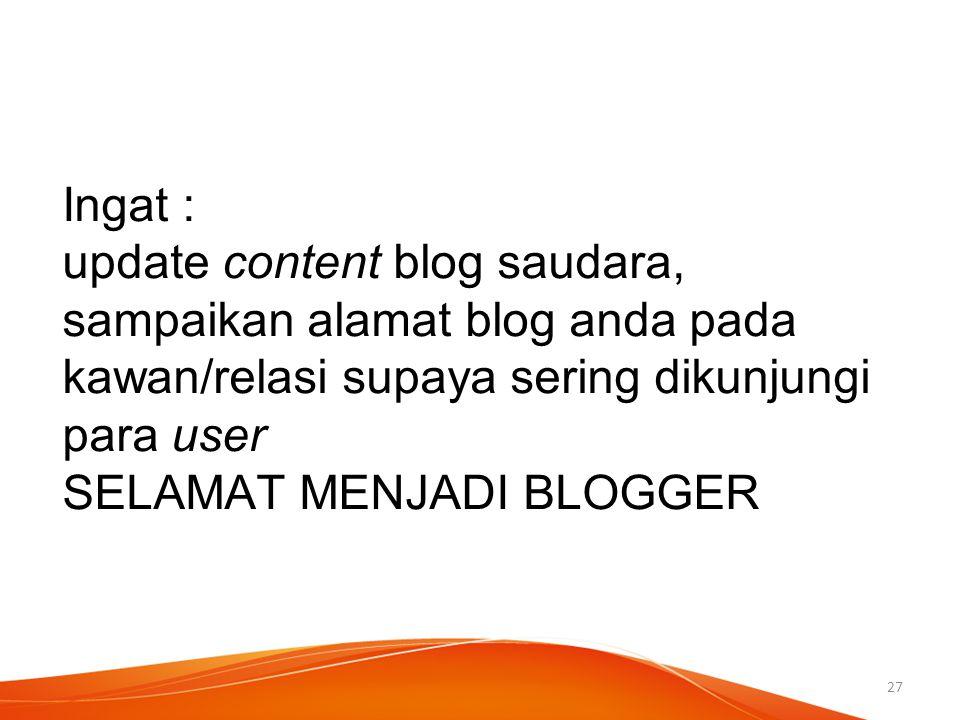 Ingat : update content blog saudara, sampaikan alamat blog anda pada kawan/relasi supaya sering dikunjungi para user SELAMAT MENJADI BLOGGER 27