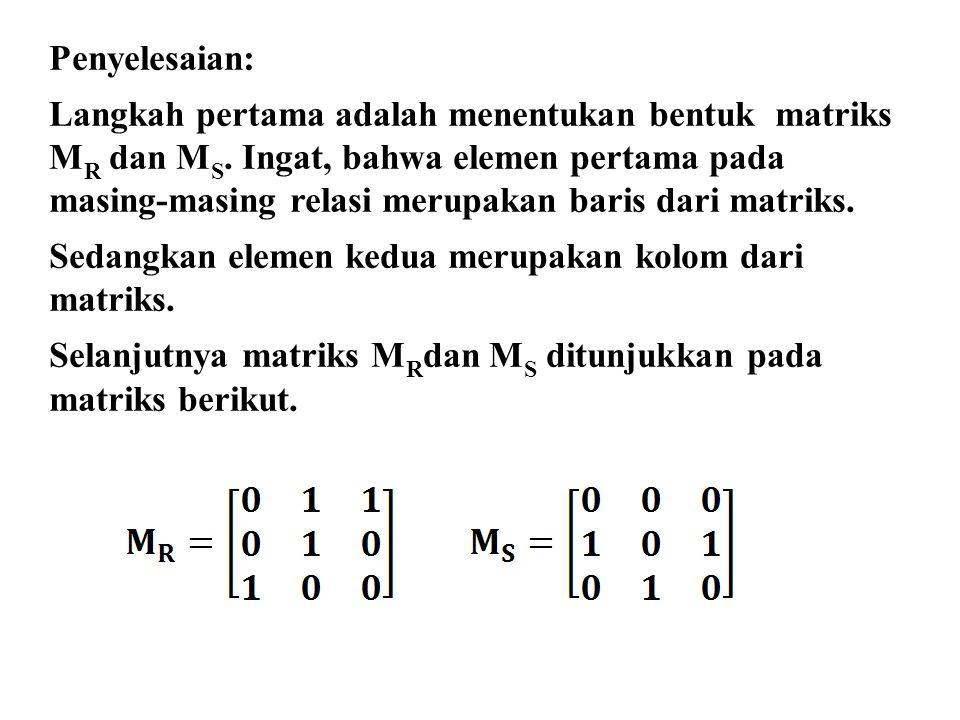 Penyelesaian: Langkah pertama adalah menentukan bentuk matriks M R dan M S. Ingat, bahwa elemen pertama pada masing-masing relasi merupakan baris dari