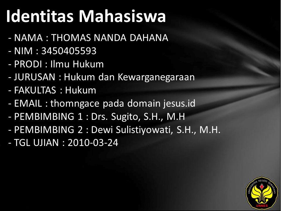 Identitas Mahasiswa - NAMA : THOMAS NANDA DAHANA - NIM : 3450405593 - PRODI : Ilmu Hukum - JURUSAN : Hukum dan Kewarganegaraan - FAKULTAS : Hukum - EMAIL : thomngace pada domain jesus.id - PEMBIMBING 1 : Drs.