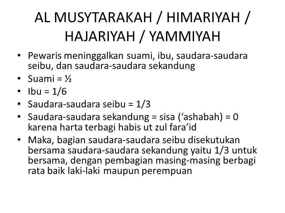 AL MUSYTARAKAH / HIMARIYAH / HAJARIYAH / YAMMIYAH Pewaris meninggalkan suami, ibu, saudara-saudara seibu, dan saudara-saudara sekandung Suami = ½ Ibu = 1/6 Saudara-saudara seibu = 1/3 Saudara-saudara sekandung = sisa ('ashabah) = 0 karena harta terbagi habis ut zul fara'id Maka, bagian saudara-saudara seibu disekutukan bersama saudara-saudara sekandung yaitu 1/3 untuk bersama, dengan pembagian masing-masing berbagi rata baik laki-laki maupun perempuan
