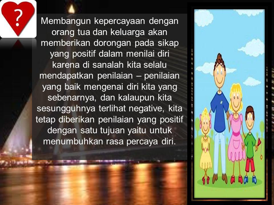 Membangun kepercayaan dengan orang tua dan keluarga akan memberikan dorongan pada sikap yang positif dalam menilai diri karena di sanalah kita selalu