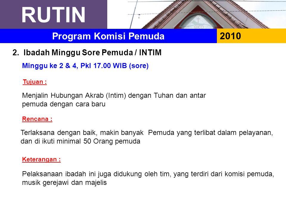 RUTIN 2010 Program Komisi Pemuda 2. Ibadah Minggu Sore Pemuda / INTIM Minggu ke 2 & 4, Pkl 17.00 WIB (sore) Menjalin Hubungan Akrab (Intim) dengan Tuh