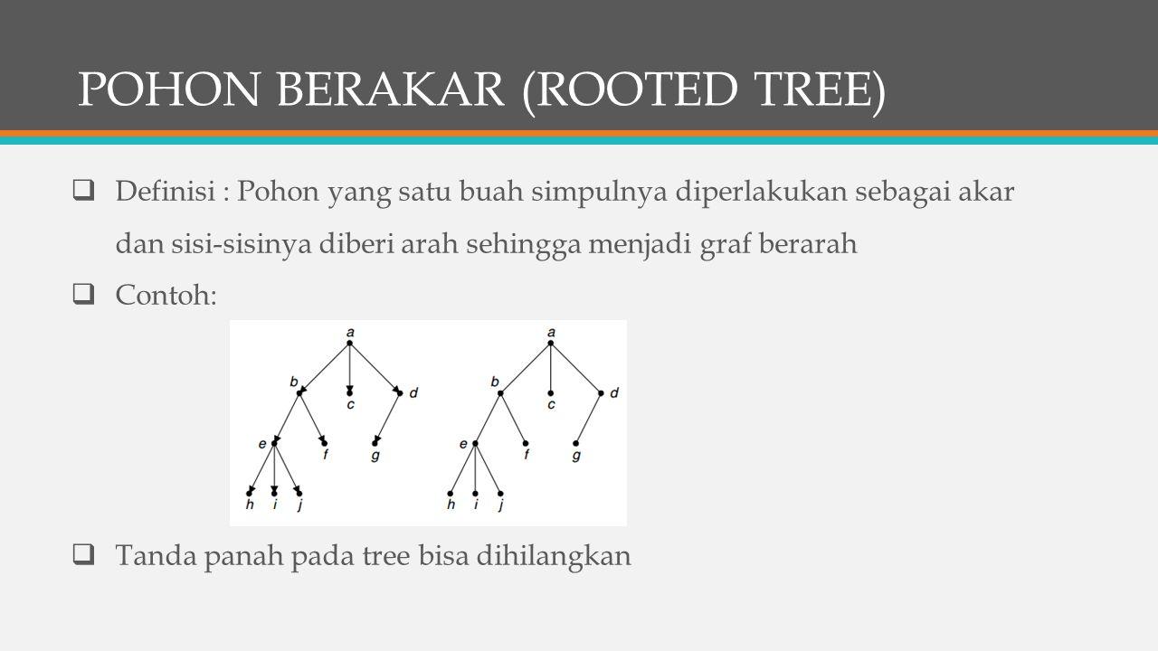 POHON BERAKAR (ROOTED TREE)  Definisi : Pohon yang satu buah simpulnya diperlakukan sebagai akar dan sisi-sisinya diberi arah sehingga menjadi graf berarah  Contoh:  Tanda panah pada tree bisa dihilangkan