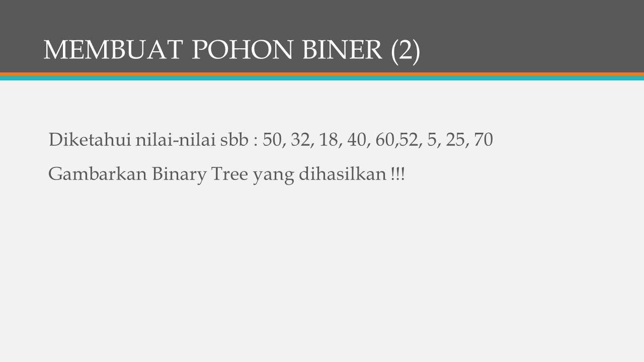 MEMBUAT POHON BINER (2) Diketahui nilai-nilai sbb : 50, 32, 18, 40, 60,52, 5, 25, 70 Gambarkan Binary Tree yang dihasilkan !!!