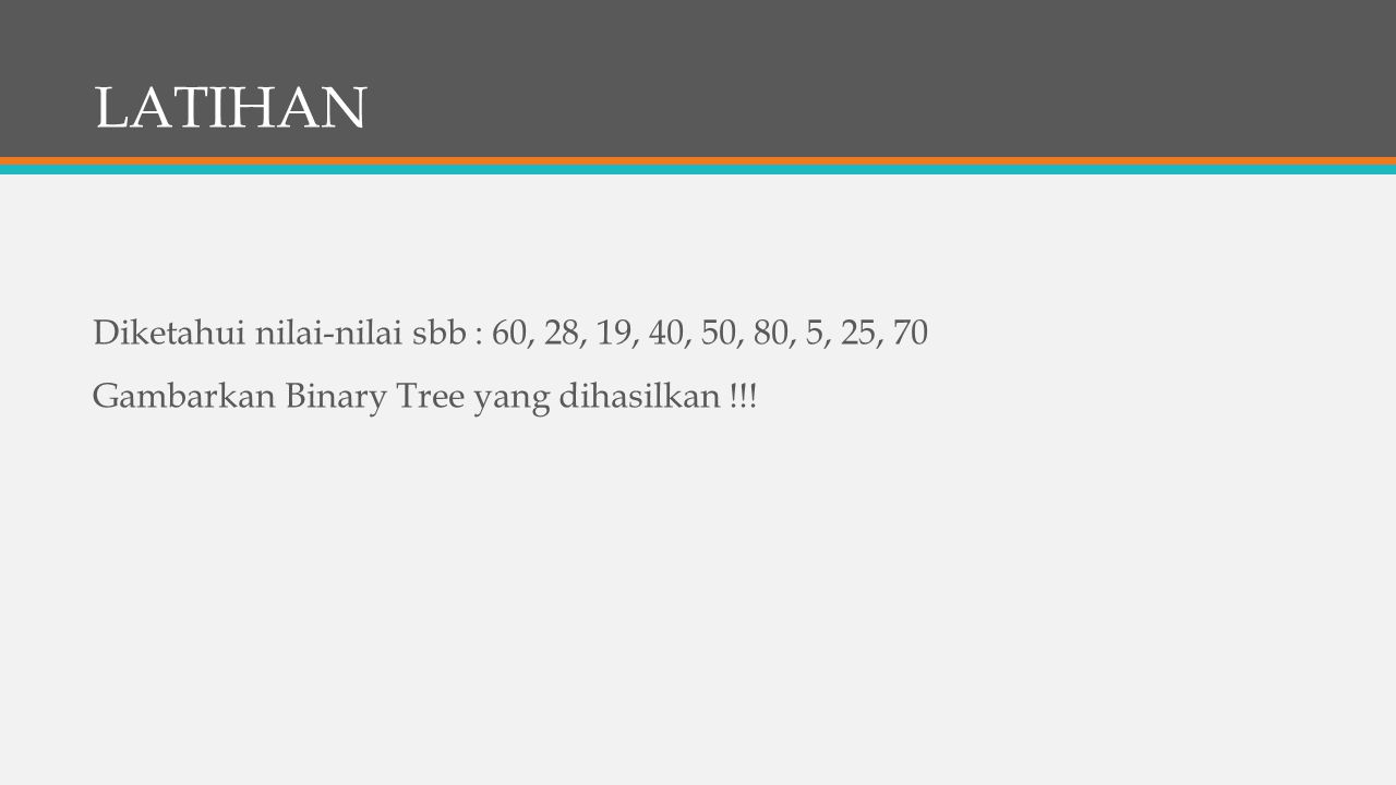 LATIHAN Diketahui nilai-nilai sbb : 60, 28, 19, 40, 50, 80, 5, 25, 70 Gambarkan Binary Tree yang dihasilkan !!!