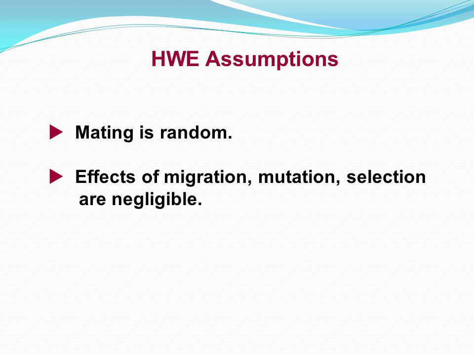 HWE Assumptions  Mating is random.  Effects of migration, mutation, selection are negligible.