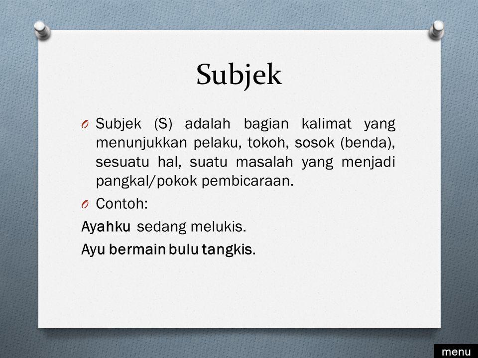 Subjek O Subjek (S) adalah bagian kalimat yang menunjukkan pelaku, tokoh, sosok (benda), sesuatu hal, suatu masalah yang menjadi pangkal/pokok pembicaraan.