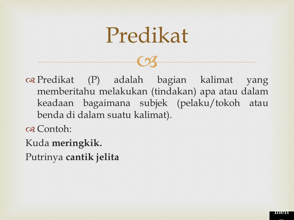   Predikat (P) adalah bagian kalimat yang memberitahu melakukan (tindakan) apa atau dalam keadaan bagaimana subjek (pelaku/tokoh atau benda di dalam suatu kalimat).