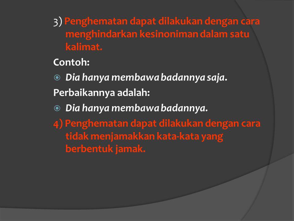 3) Penghematan dapat dilakukan dengan cara menghindarkan kesinoniman dalam satu kalimat. Contoh:  Dia hanya membawa badannya saja. Perbaikannya adala