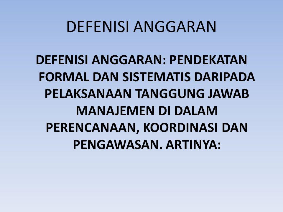 DEFENISI ANGGARAN DEFENISI ANGGARAN: PENDEKATAN FORMAL DAN SISTEMATIS DARIPADA PELAKSANAAN TANGGUNG JAWAB MANAJEMEN DI DALAM PERENCANAAN, KOORDINASI DAN PENGAWASAN.