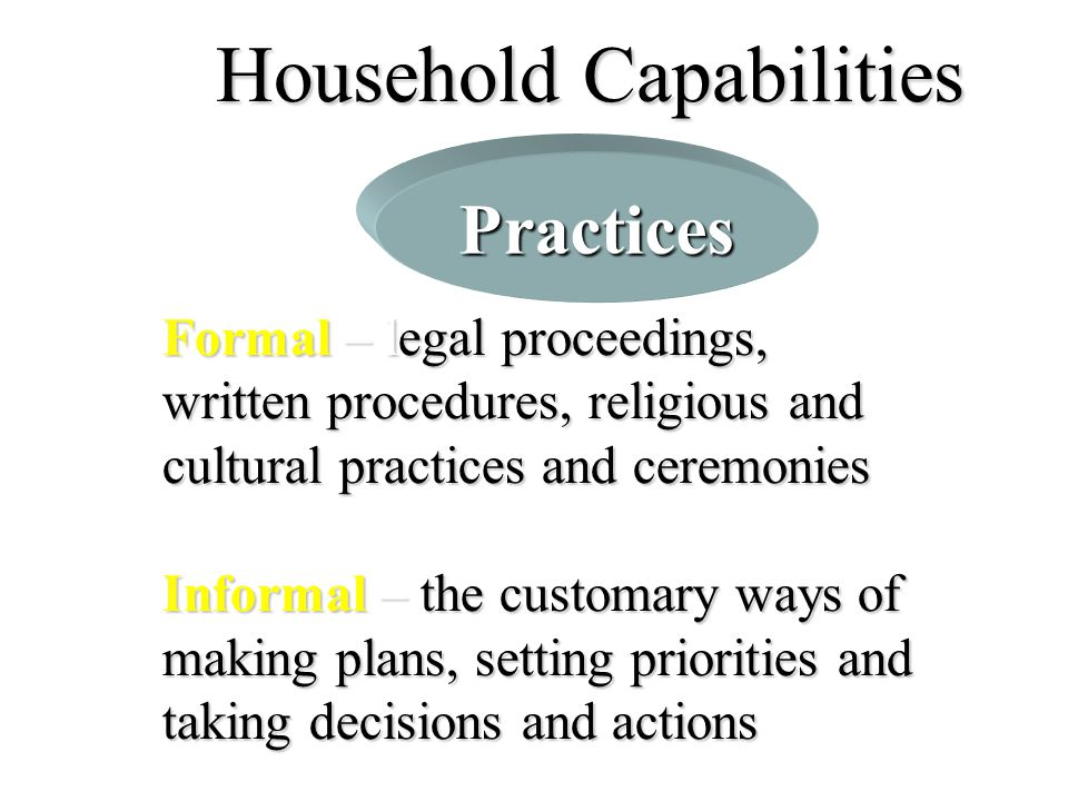 Household Capabilities Formal – legal proceedings, written procedures, religious and cultural practices and ceremonies Informal – the customary ways o