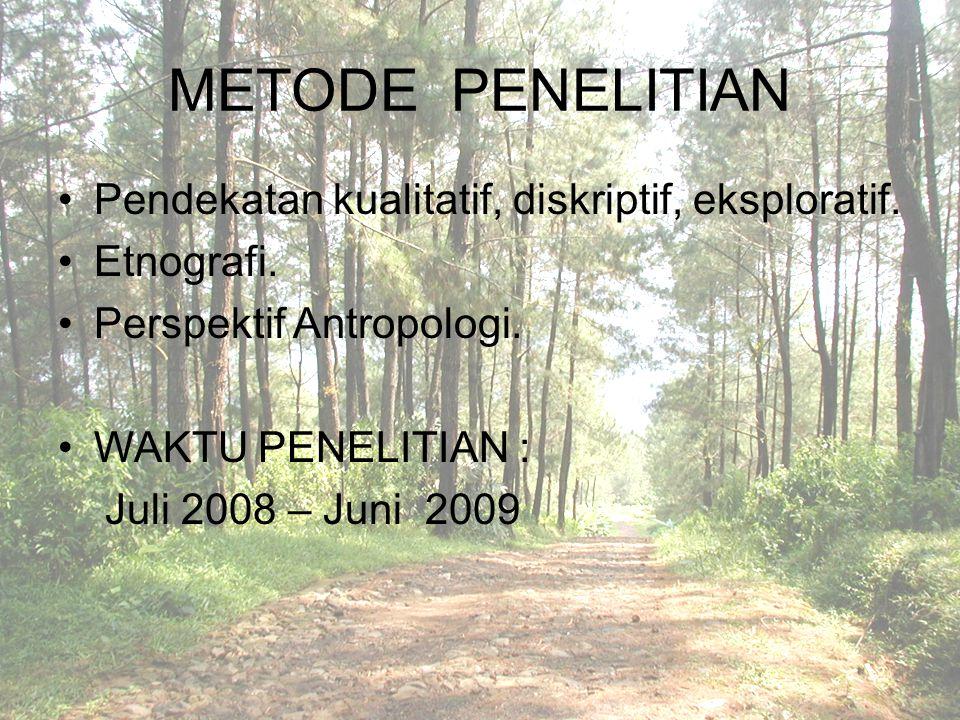 METODE PENELITIAN Pendekatan kualitatif, diskriptif, eksploratif. Etnografi. Perspektif Antropologi. WAKTU PENELITIAN : Juli 2008 – Juni 2009