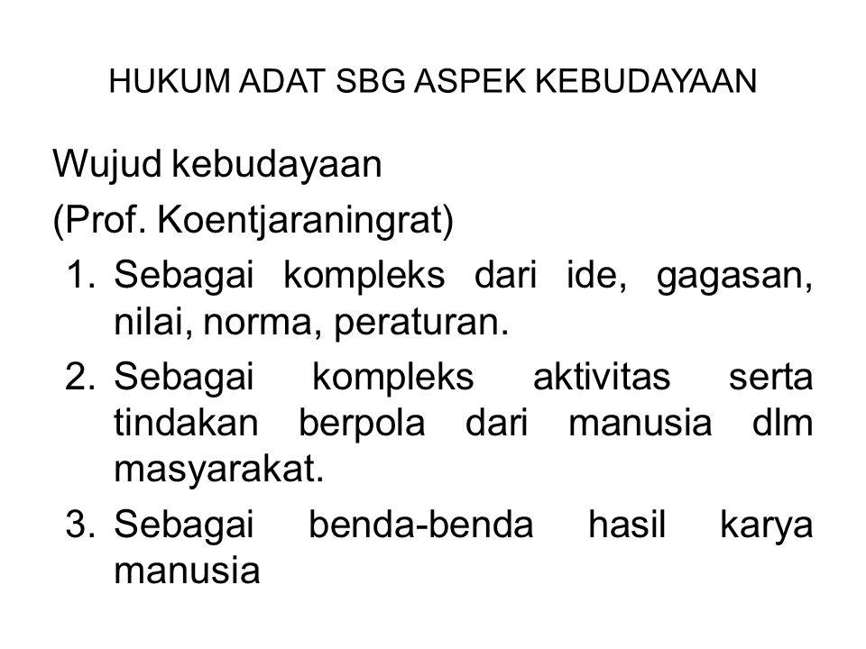 HUKUM ADAT SBG ASPEK KEBUDAYAAN Wujud kebudayaan (Prof. Koentjaraningrat) 1.Sebagai kompleks dari ide, gagasan, nilai, norma, peraturan. 2.Sebagai kom