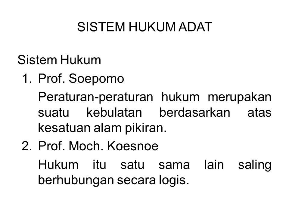 SISTEM HUKUM ADAT Sistem Hukum 1.Prof. Soepomo Peraturan-peraturan hukum merupakan suatu kebulatan berdasarkan atas kesatuan alam pikiran. 2.Prof. Moc