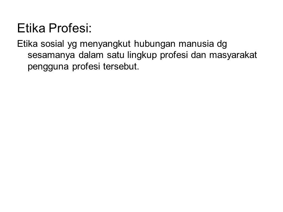 Etika Profesi: Etika sosial yg menyangkut hubungan manusia dg sesamanya dalam satu lingkup profesi dan masyarakat pengguna profesi tersebut.