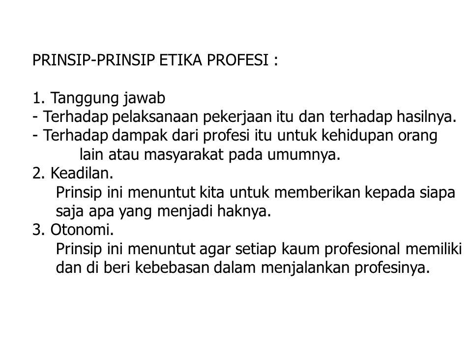 PRINSIP-PRINSIP ETIKA PROFESI : 1. Tanggung jawab - Terhadap pelaksanaan pekerjaan itu dan terhadap hasilnya. - Terhadap dampak dari profesi itu untuk