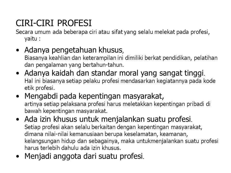 CIRI-CIRI PROFESI Secara umum ada beberapa ciri atau sifat yang selalu melekat pada profesi, yaitu : Adanya pengetahuan khusus, Biasanya keahlian dan