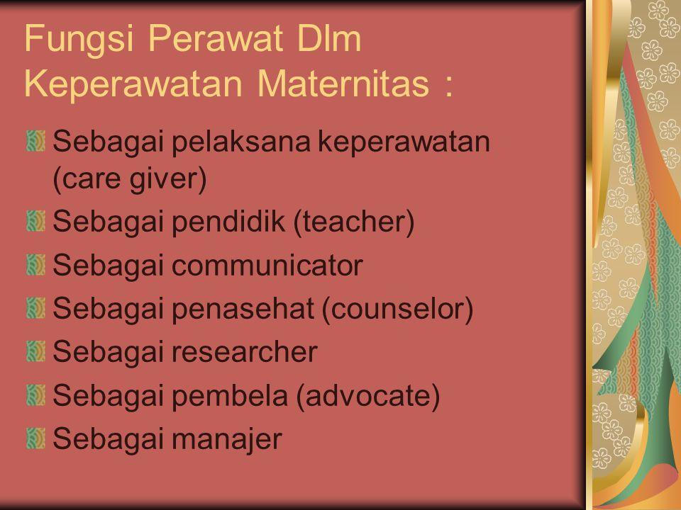 Fungsi Perawat Dlm Keperawatan Maternitas : Sebagai pelaksana keperawatan (care giver) Sebagai pendidik (teacher) Sebagai communicator Sebagai penaseh