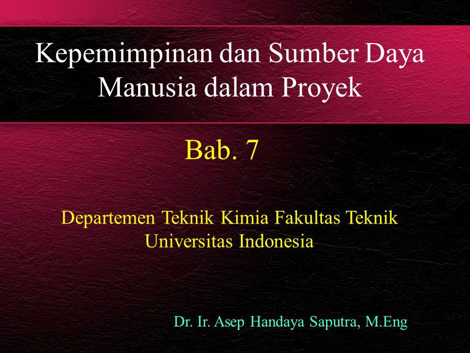 Kepemimpinan dan Sumber Daya Manusia dalam Proyek Bab. 7 Dr. Ir. Asep Handaya Saputra, M.Eng Departemen Teknik Kimia Fakultas Teknik Universitas Indon
