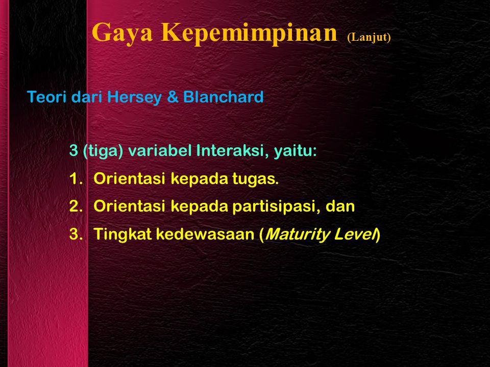 Gaya Kepemimpinan (Lanjut) Teori dari Hersey & Blanchard 3 (tiga) variabel Interaksi, yaitu: 1.Orientasi kepada tugas.