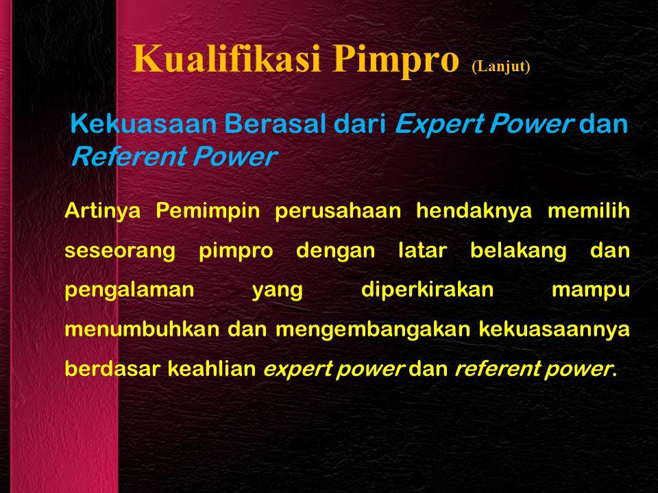 Kualifikasi Pimpro (Lanjut) Kekuasaan Berasal dari Expert Power dan Referent Power Artinya Pemimpin perusahaan hendaknya memilih seseorang pimpro dengan latar belakang dan pengalaman yang diperkirakan mampu menumbuhkan dan mengembangakan kekuasaannya berdasar keahlian expert power dan referent power.