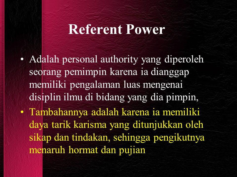 Referent Power Adalah personal authority yang diperoleh seorang pemimpin karena ia dianggap memiliki pengalaman luas mengenai disiplin ilmu di bidang yang dia pimpin, Tambahannya adalah karena ia memiliki daya tarik karisma yang ditunjukkan oleh sikap dan tindakan, sehingga pengikutnya menaruh hormat dan pujian