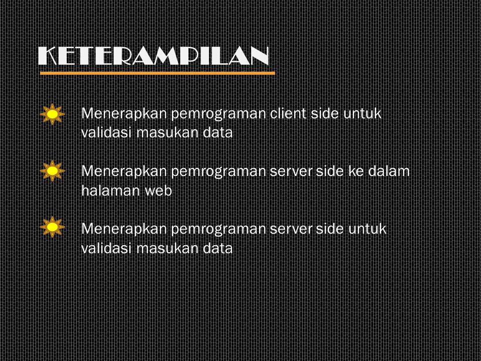 KETERAMPILAN Menerapkan pemrograman client side untuk validasi masukan data Menerapkan pemrograman server side ke dalam halaman web Menerapkan pemrograman server side untuk validasi masukan data