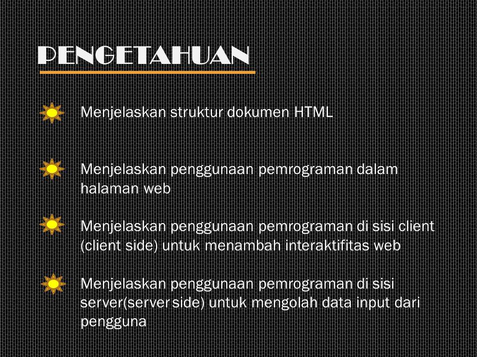 PENGETAHUAN Menjelaskan struktur dokumen HTML Menjelaskan penggunaan pemrograman dalam halaman web Menjelaskan penggunaan pemrograman di sisi client (client side) untuk menambah interaktifitas web Menjelaskan penggunaan pemrograman di sisi server(server side) untuk mengolah data input dari pengguna