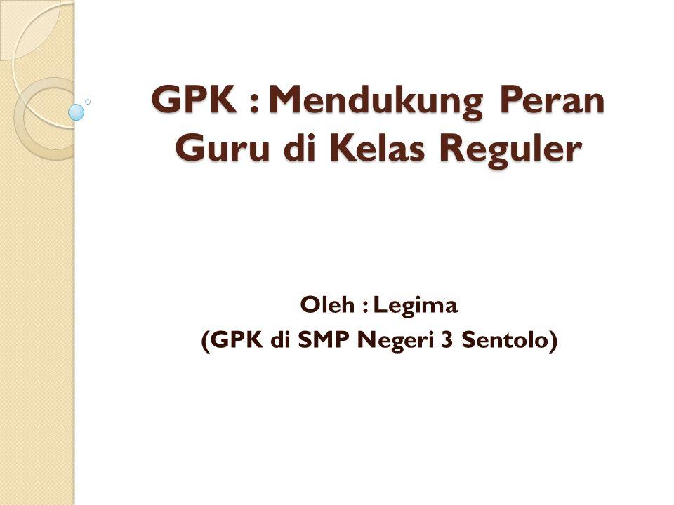 GPK : Mendukung Peran Guru di Kelas Reguler Oleh : Legima (GPK di SMP Negeri 3 Sentolo)