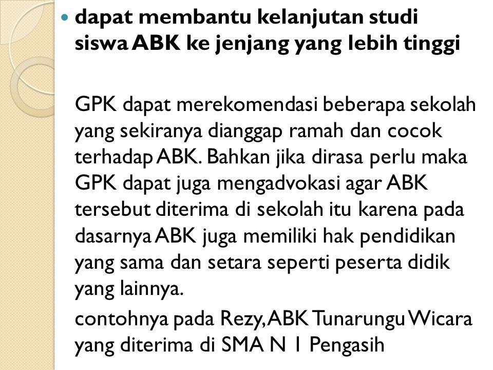 dapat membantu kelanjutan studi siswa ABK ke jenjang yang lebih tinggi GPK dapat merekomendasi beberapa sekolah yang sekiranya dianggap ramah dan cocok terhadap ABK.